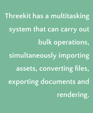 Threekit supports bulk operations and has multitasking capabilities